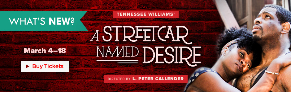 Tennessee Williams' A STREETCAR NAMED DESIRE directed by L. Peter Callender. March 4-18, 2018 at the Marines' Memorial Theatre. Tickets on sale now.
