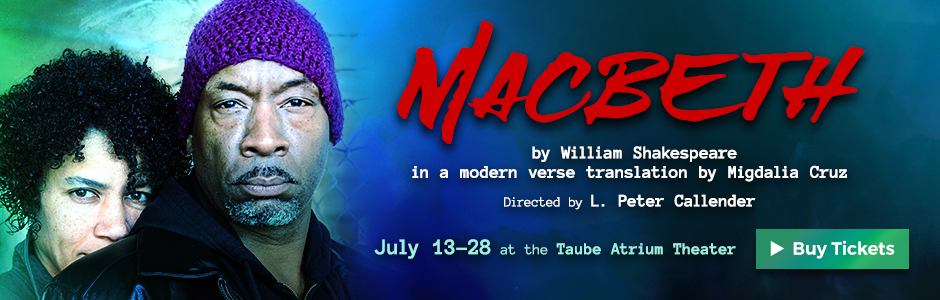 Modern Translation of William Shakespeare's 'Macbeth' by Migdalia Cruz, directed by L. Peter Callender   July 13-28, 2019